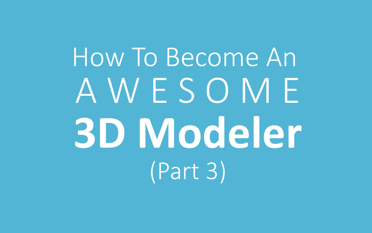 How To Become An Awesome 3D Modeler (Part 3)