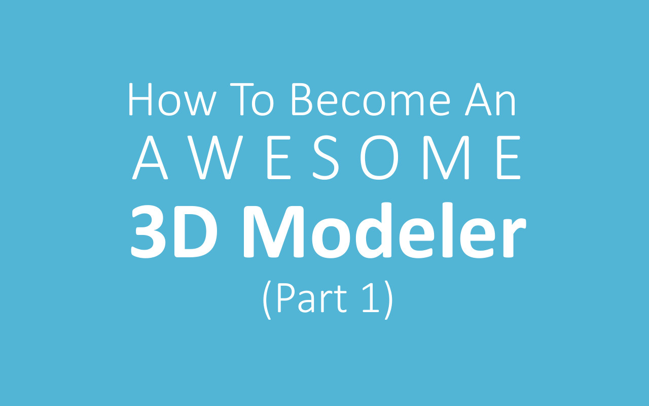 How To Become An Awesome 3D Modeler (Especially if you're starting out!)
